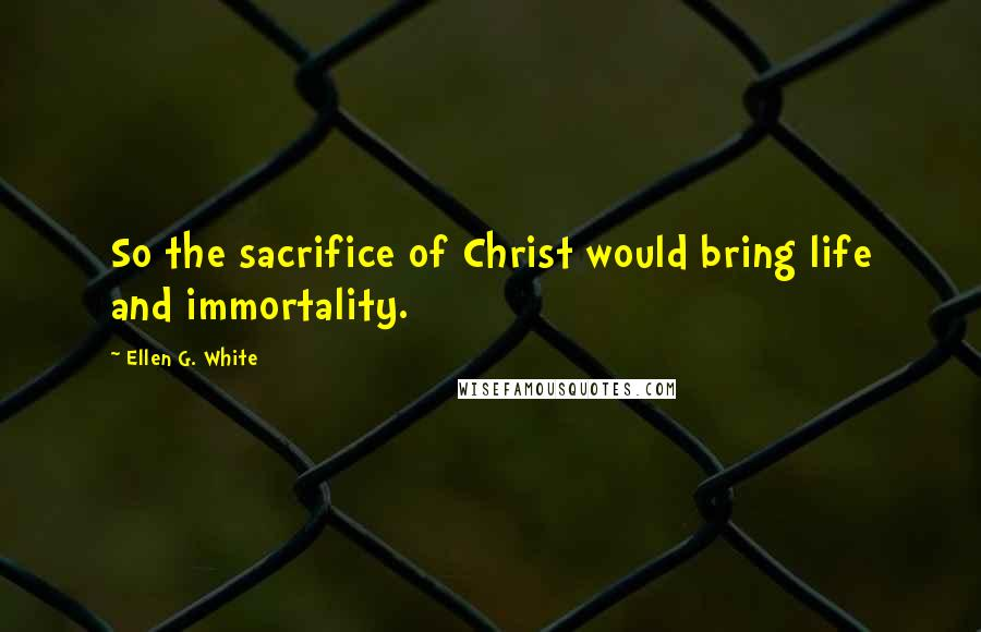 Ellen G. White quotes: So the sacrifice of Christ would bring life and immortality.