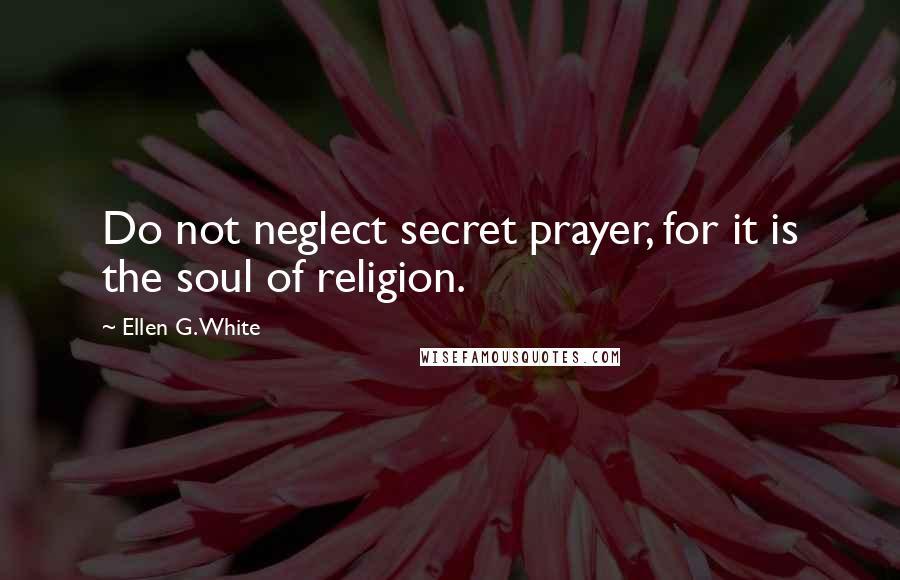 Ellen G. White quotes: Do not neglect secret prayer, for it is the soul of religion.