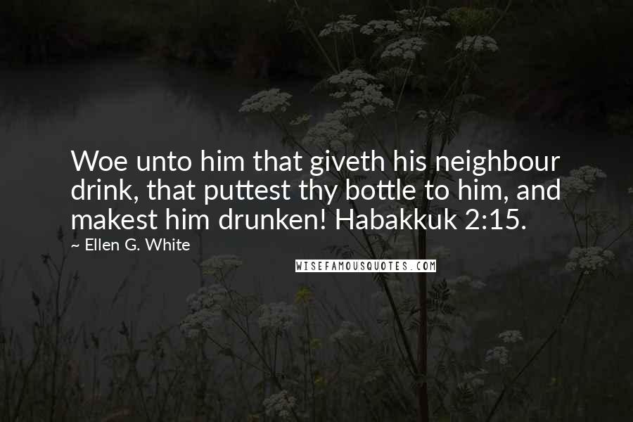 Ellen G. White quotes: Woe unto him that giveth his neighbour drink, that puttest thy bottle to him, and makest him drunken! Habakkuk 2:15.
