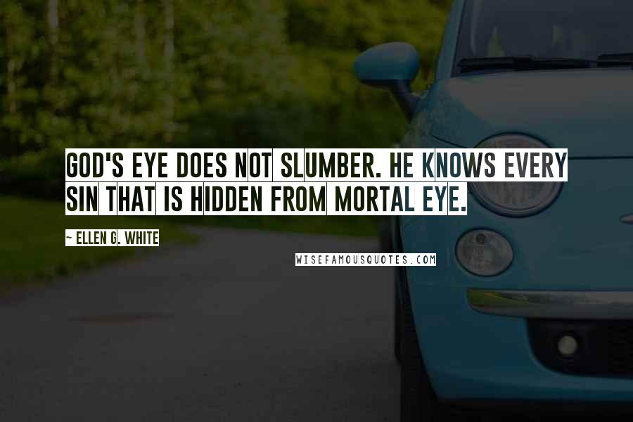 Ellen G. White quotes: God's eye does not slumber. He knows every sin that is hidden from mortal eye.