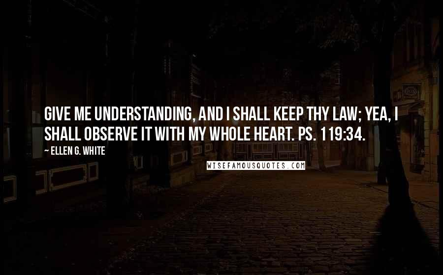 Ellen G. White quotes: Give me understanding, and I shall keep thy law; yea, I shall observe it with my whole heart. Ps. 119:34.