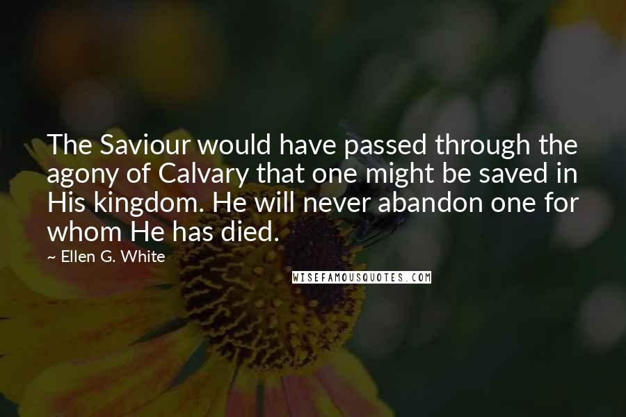 Ellen G. White quotes: The Saviour would have passed through the agony of Calvary that one might be saved in His kingdom. He will never abandon one for whom He has died.