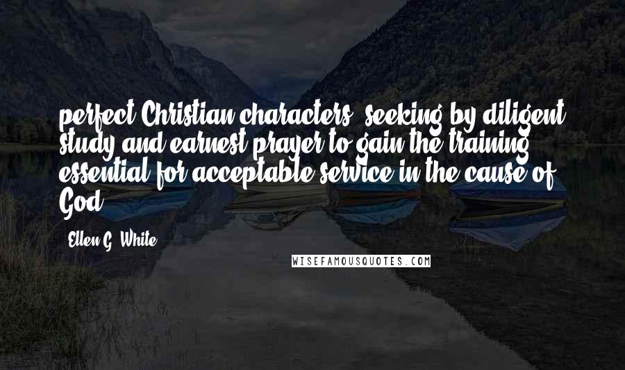 Ellen G. White quotes: perfect Christian characters, seeking by diligent study and earnest prayer to gain the training essential for acceptable service in the cause of God.