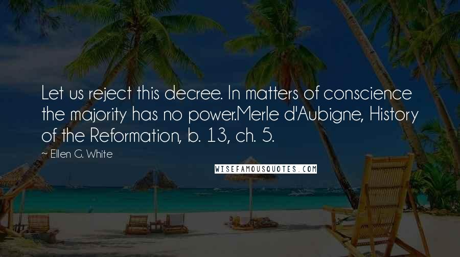 Ellen G. White quotes: Let us reject this decree. In matters of conscience the majority has no power.Merle d'Aubigne, History of the Reformation, b. 13, ch. 5.