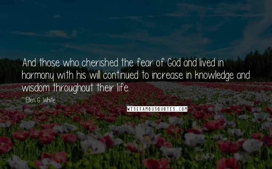 Ellen G. White quotes: And those who cherished the fear of God and lived in harmony with his will continued to increase in knowledge and wisdom throughout their life.