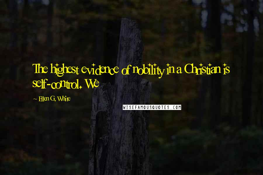 Ellen G. White quotes: The highest evidence of nobility in a Christian is self-control. We