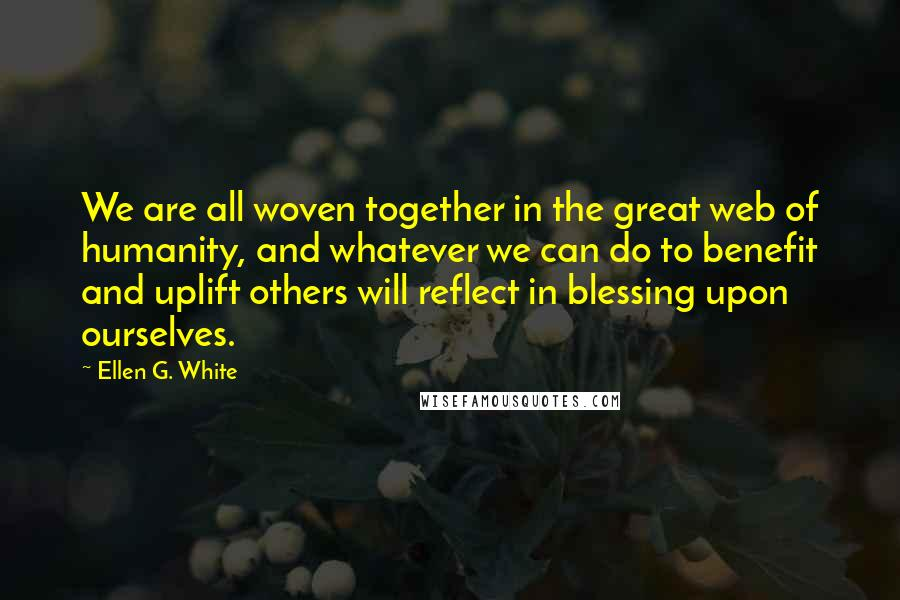 Ellen G. White quotes: We are all woven together in the great web of humanity, and whatever we can do to benefit and uplift others will reflect in blessing upon ourselves.