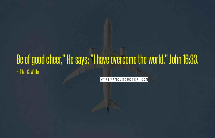 """Ellen G. White quotes: Be of good cheer,"""" He says; """"I have overcome the world."""" John 16:33."""