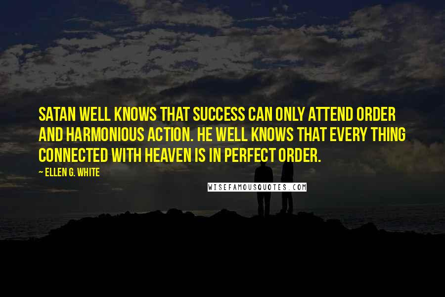 Ellen G. White quotes: Satan well knows that success can only attend order and harmonious action. He well knows that every thing connected with Heaven is in perfect order.