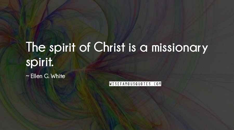 Ellen G. White quotes: The spirit of Christ is a missionary spirit.