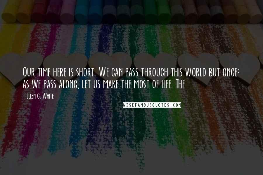 Ellen G. White quotes: Our time here is short. We can pass through this world but once; as we pass along, let us make the most of life. The
