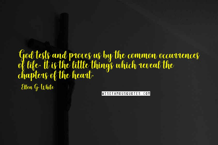 Ellen G. White quotes: God tests and proves us by the common occurrences of life. It is the little things which reveal the chapters of the heart.