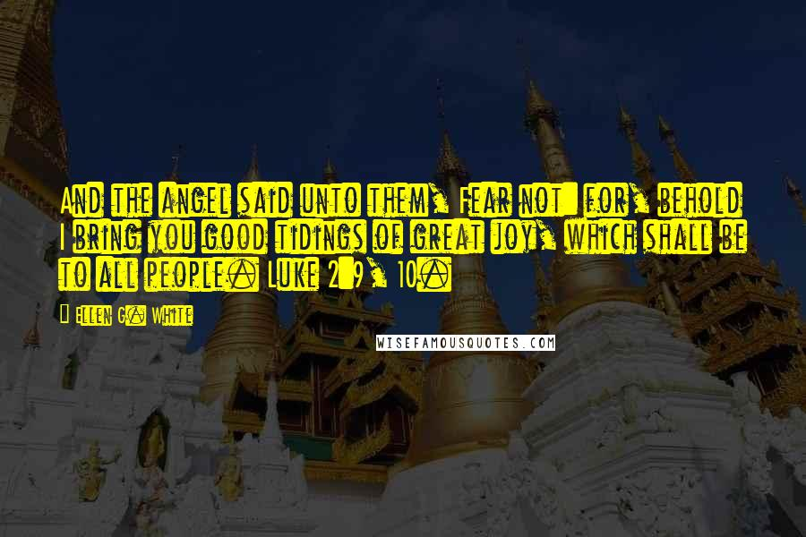 Ellen G. White quotes: And the angel said unto them, Fear not: for, behold I bring you good tidings of great joy, which shall be to all people. Luke 2:9, 10.
