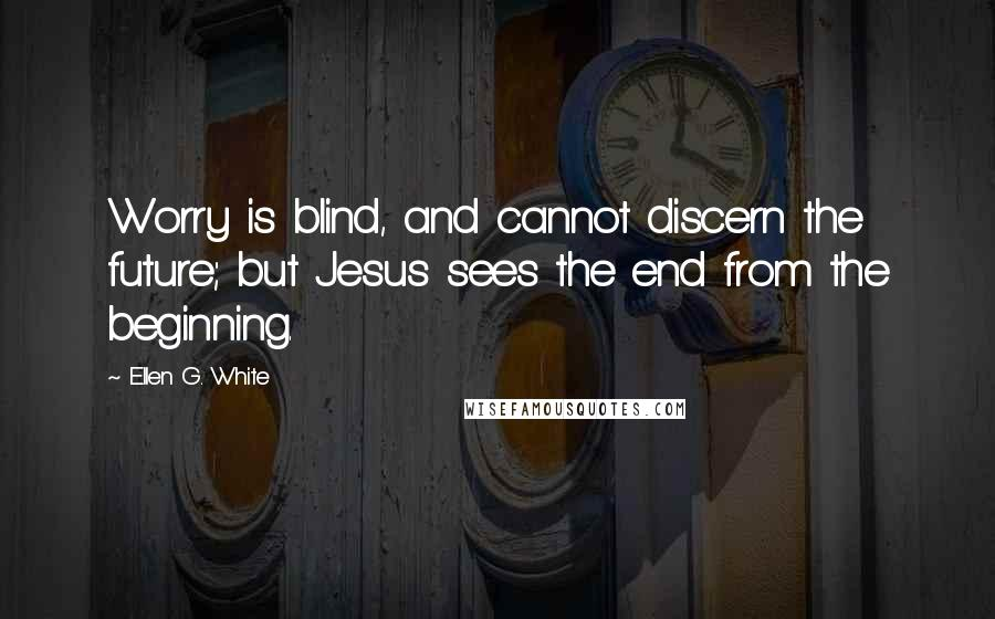 Ellen G. White quotes: Worry is blind, and cannot discern the future; but Jesus sees the end from the beginning.