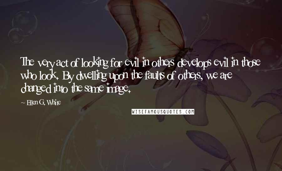 Ellen G. White quotes: The very act of looking for evil in others develops evil in those who look. By dwelling upon the faults of others, we are changed into the same image.