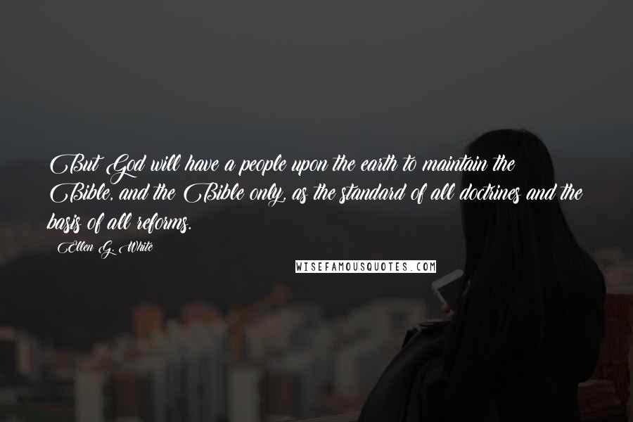 Ellen G. White quotes: But God will have a people upon the earth to maintain the Bible, and the Bible only, as the standard of all doctrines and the basis of all reforms.