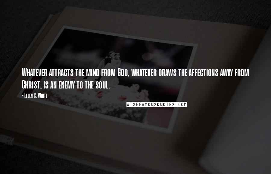 Ellen G. White quotes: Whatever attracts the mind from God, whatever draws the affections away from Christ, is an enemy to the soul.