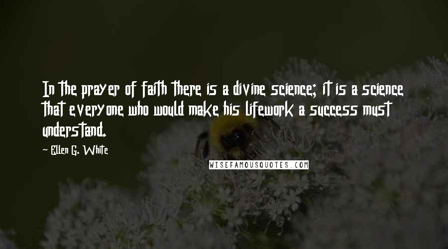 Ellen G. White quotes: In the prayer of faith there is a divine science; it is a science that everyone who would make his lifework a success must understand.