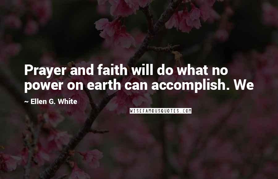 Ellen G. White quotes: Prayer and faith will do what no power on earth can accomplish. We
