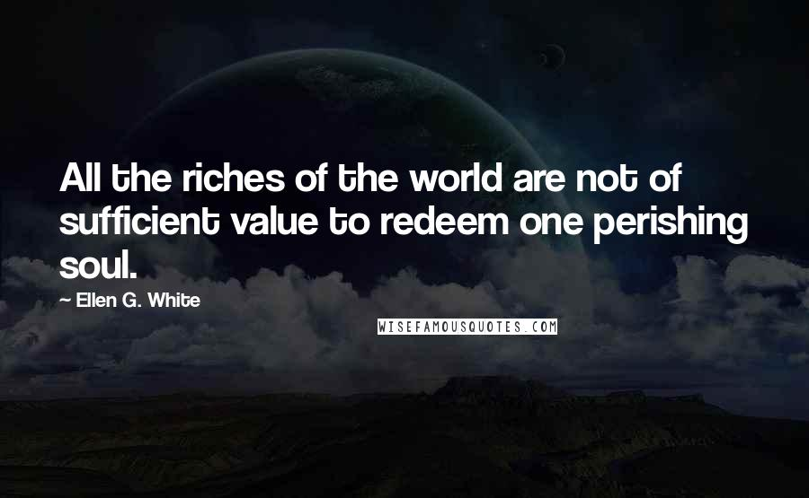 Ellen G. White quotes: All the riches of the world are not of sufficient value to redeem one perishing soul.