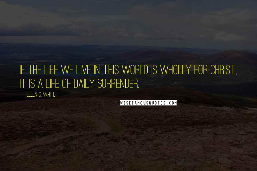 Ellen G. White quotes: If the life we live in this world is wholly for Christ, it is a life of daily surrender.
