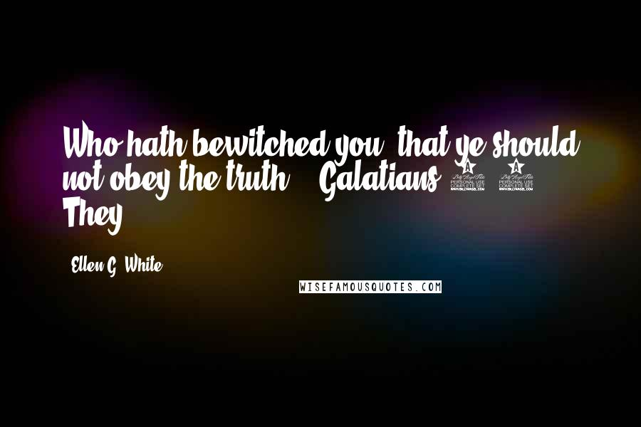 """Ellen G. White quotes: Who hath bewitched you, that ye should not obey the truth?"""" (Galatians 3:1). They"""