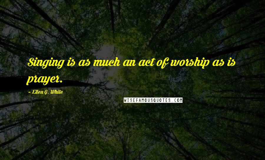 Ellen G. White quotes: Singing is as much an act of worship as is prayer.