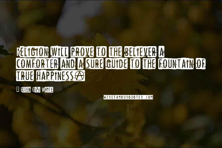 Ellen G. White quotes: Religion will prove to the believer a comforter and a sure guide to the fountain of true happiness.