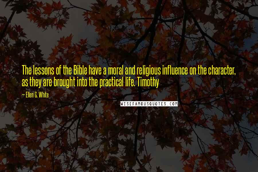 Ellen G. White quotes: The lessons of the Bible have a moral and religious influence on the character, as they are brought into the practical life. Timothy