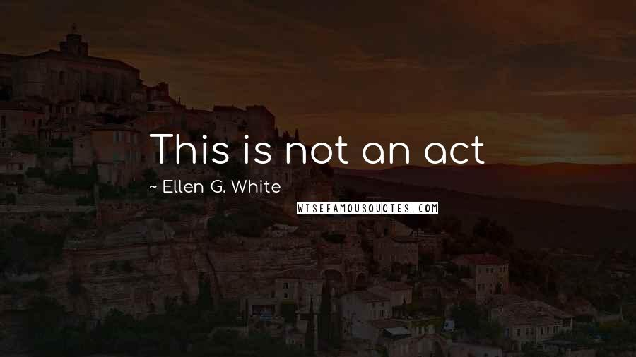 Ellen G. White quotes: This is not an act