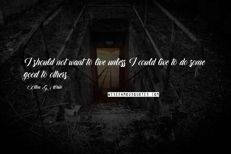 Ellen G. White quotes: I should not want to live unless I could live to do some good to others.