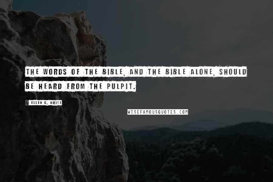 Ellen G. White quotes: The words of the Bible, and the Bible alone, should be heard from the pulpit.