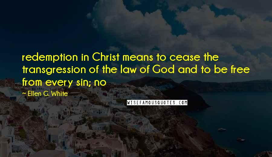 Ellen G. White quotes: redemption in Christ means to cease the transgression of the law of God and to be free from every sin; no