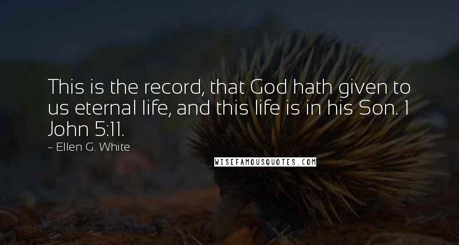 Ellen G. White quotes: This is the record, that God hath given to us eternal life, and this life is in his Son. 1 John 5:11.
