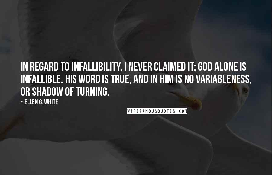 Ellen G. White quotes: In regard to infallibility, I never claimed it; God alone is infallible. His word is true, and in Him is no variableness, or shadow of turning.