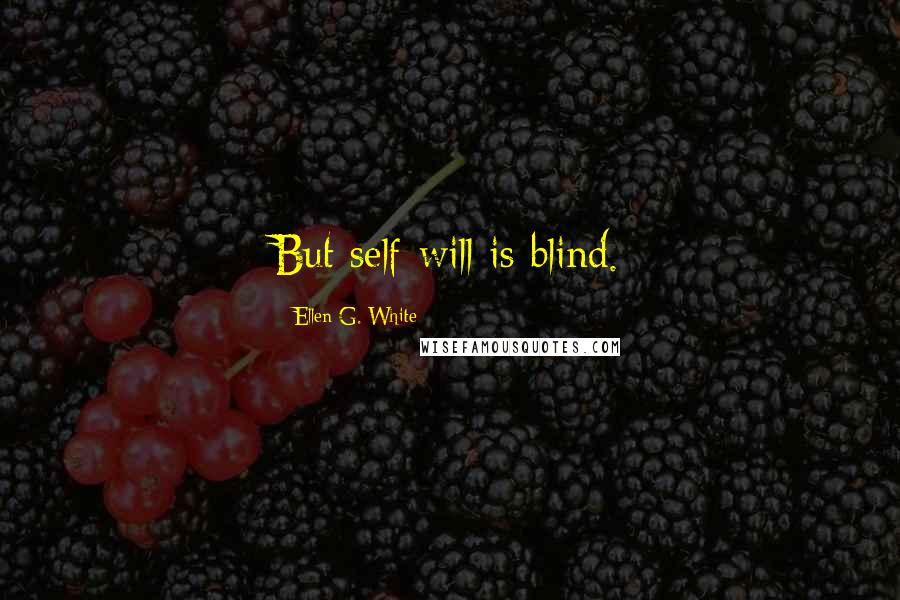 Ellen G. White quotes: But self-will is blind.
