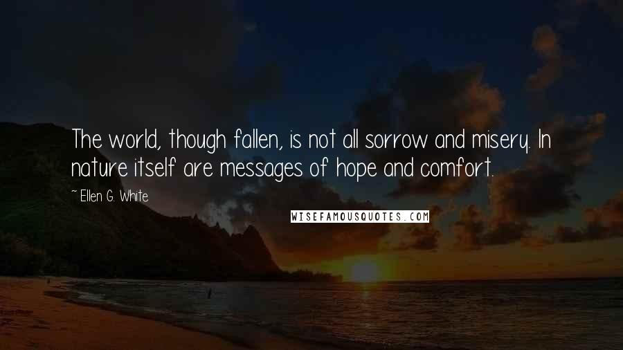 Ellen G. White quotes: The world, though fallen, is not all sorrow and misery. In nature itself are messages of hope and comfort.