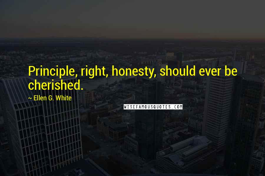 Ellen G. White quotes: Principle, right, honesty, should ever be cherished.