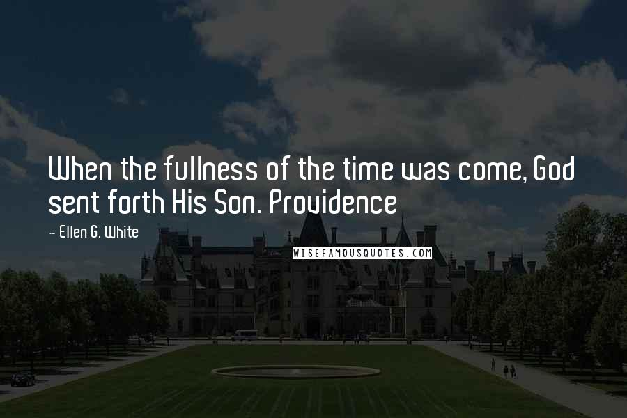Ellen G. White quotes: When the fullness of the time was come, God sent forth His Son. Providence