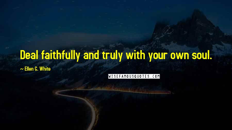 Ellen G. White quotes: Deal faithfully and truly with your own soul.