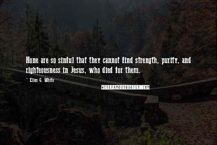 Ellen G. White quotes: None are so sinful that they cannot find strength, purity, and righteousness in Jesus, who died for them.