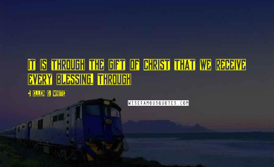 Ellen G. White quotes: It is through the gift of Christ that we receive every blessing. Through