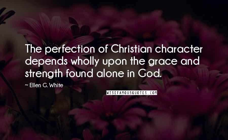 Ellen G. White quotes: The perfection of Christian character depends wholly upon the grace and strength found alone in God.