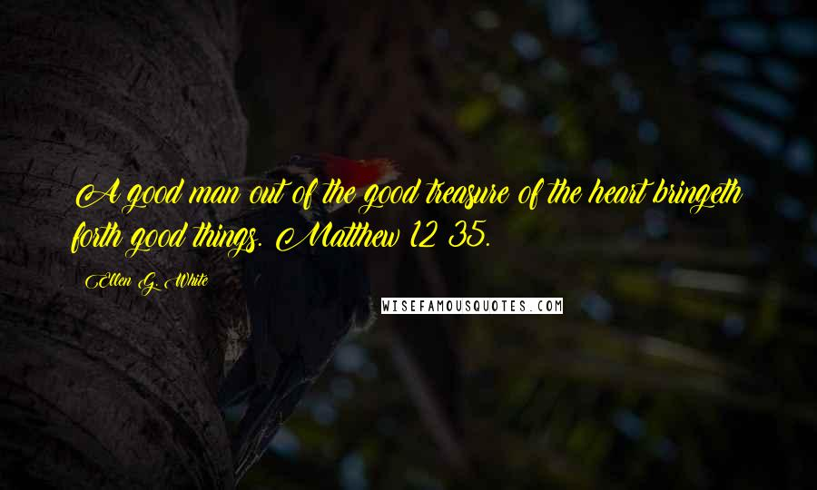 Ellen G. White quotes: A good man out of the good treasure of the heart bringeth forth good things. Matthew 12:35.