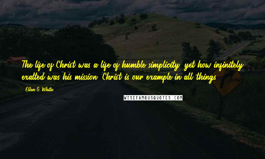 Ellen G. White quotes: The life of Christ was a life of humble simplicity, yet how infinitely exalted was his mission. Christ is our example in all things.