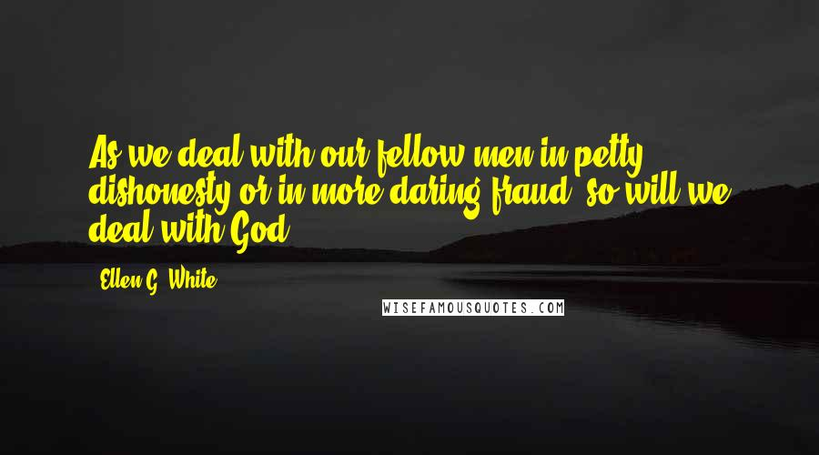 Ellen G. White quotes: As we deal with our fellow men in petty dishonesty or in more daring fraud, so will we deal with God.