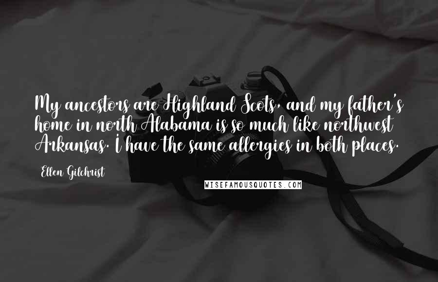 Ellen Gilchrist quotes: My ancestors are Highland Scots, and my father's home in north Alabama is so much like northwest Arkansas. I have the same allergies in both places.