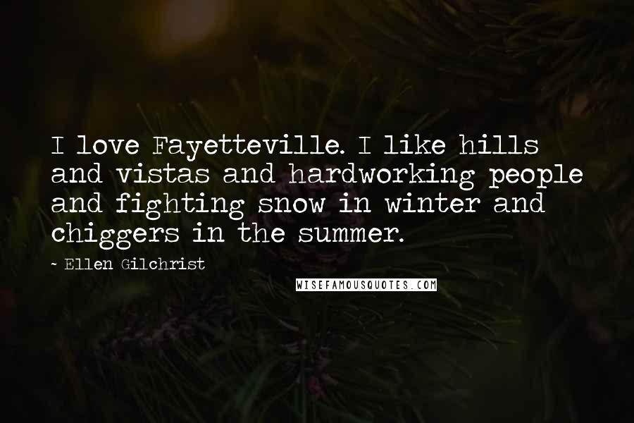 Ellen Gilchrist quotes: I love Fayetteville. I like hills and vistas and hardworking people and fighting snow in winter and chiggers in the summer.