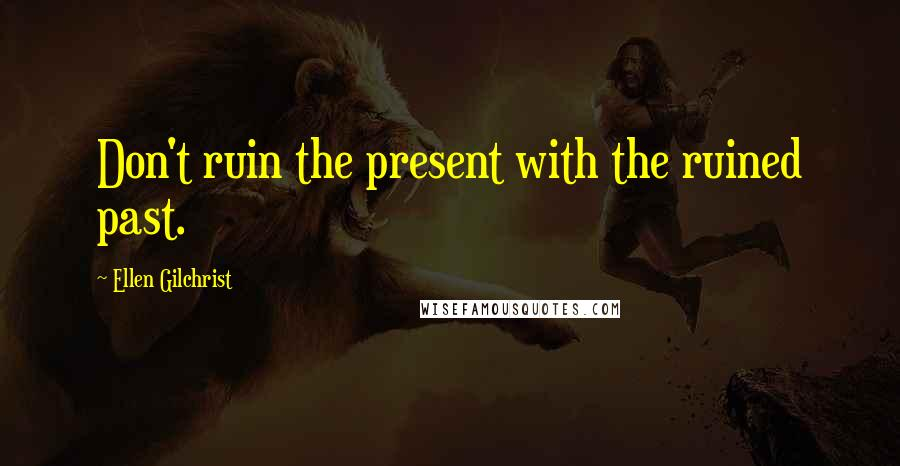 Ellen Gilchrist quotes: Don't ruin the present with the ruined past.