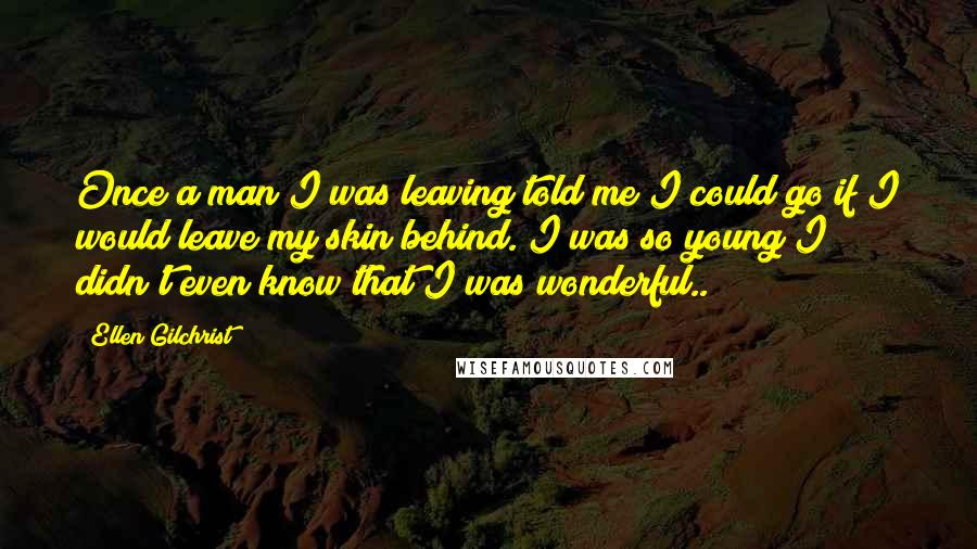Ellen Gilchrist quotes: Once a man I was leaving told me I could go if I would leave my skin behind. I was so young I didn't even know that I was wonderful..